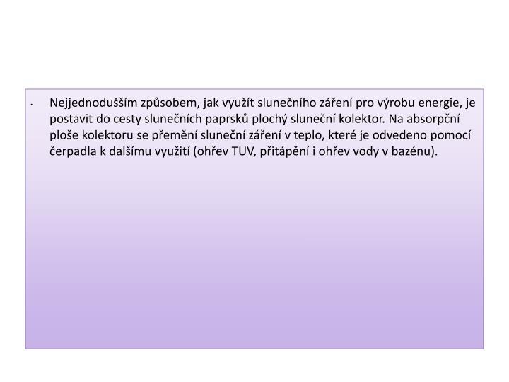 Nejjednodušším způsobem, jak využít slunečního záření pro výrobu energie, je postavit do cesty slunečních paprsků plochý sluneční kolektor. Na absorpční ploše kolektoru se přemění sluneční záření v teplo, které je odvedeno pomocí čerpadla k dalšímu využití (ohřev TUV, přitápění i ohřev vody v bazénu).
