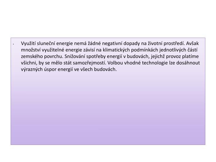 Vyuit slunen energie nem dn negativn dopady na ivotn prosted. Avak mnostv vyuiteln energie zvis na klimatickch podmnkch jednotlivch st zemskho povrchu. Sniovn spoteby energi v budovch, jejich provoz platme vichni, by se mlo stt samozejmost. Volbou vhodn technologie lze doshnout vraznch spor energi ve vech budovch.