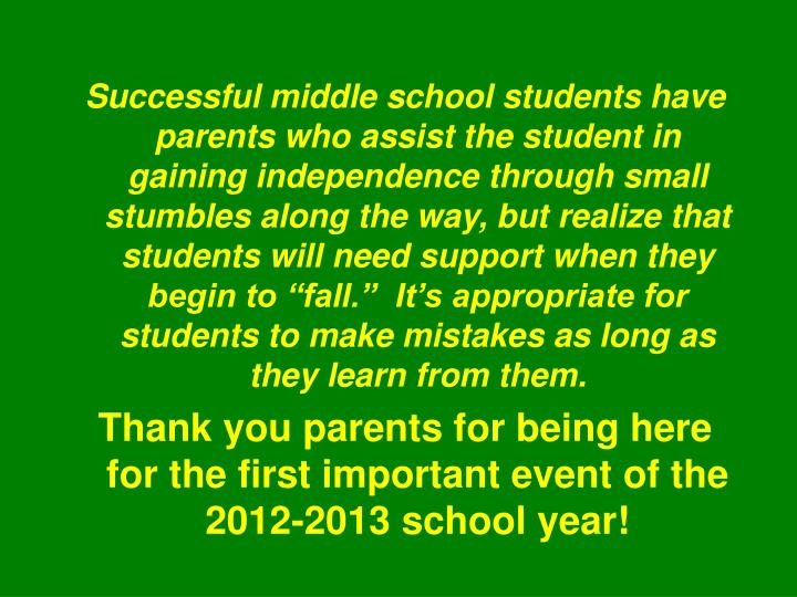 "Successful middle school students have parents who assist the student in gaining independence through small stumbles along the way, but realize that students will need support when they begin to ""fall.""  It's appropriate for students to make mistakes as long as they learn from them."