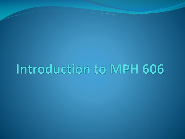 Introduction to MPH 606