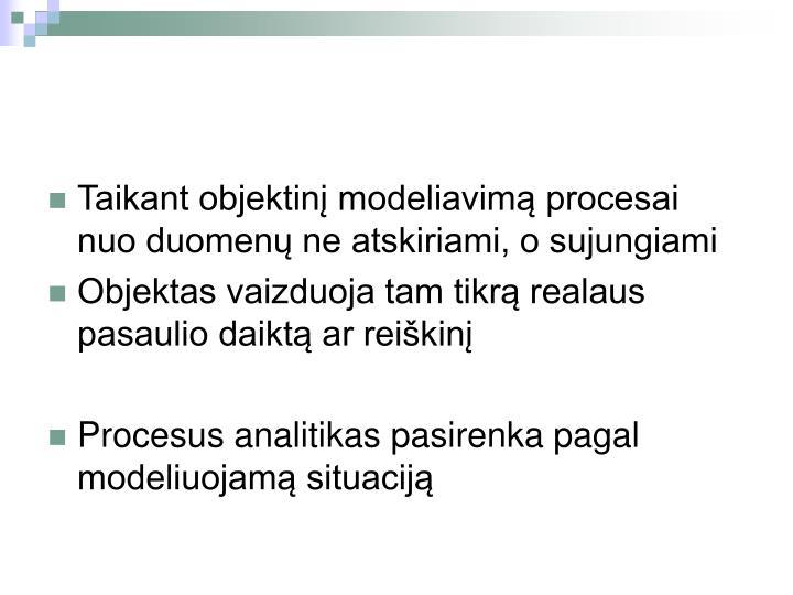 Taikant objektinį modeliavimą procesai nuo duomenų ne atskiriami, o sujungiami