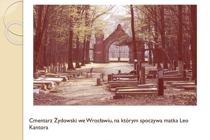 Cmentarz Żydowski we Wrocławiu, na którym spoczywa matka Leo Kantora
