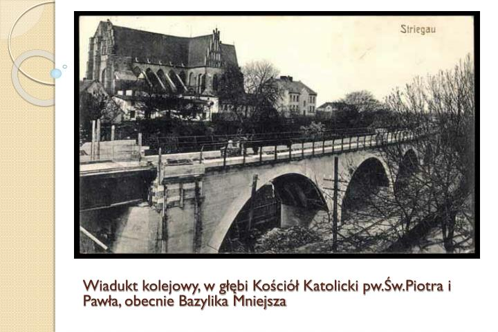 Wiadukt kolejowy, w głębi Kościół Katolicki pw.Św.Piotra i Pawła, obecnie Bazylika Mniejsza