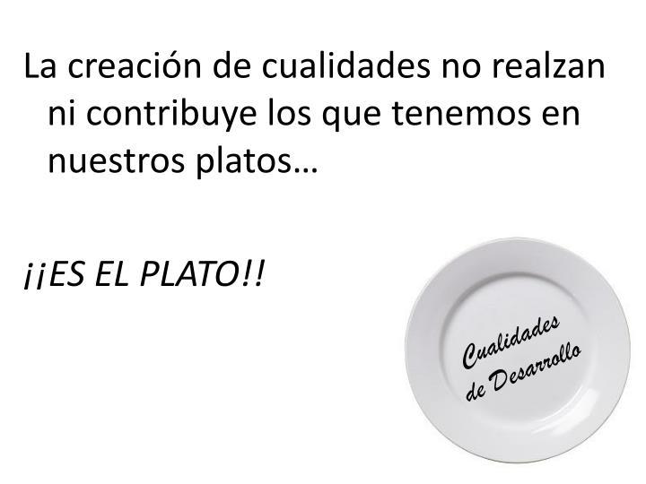 La creación de cualidades no realzan ni contribuye los que tenemos en nuestros platos…