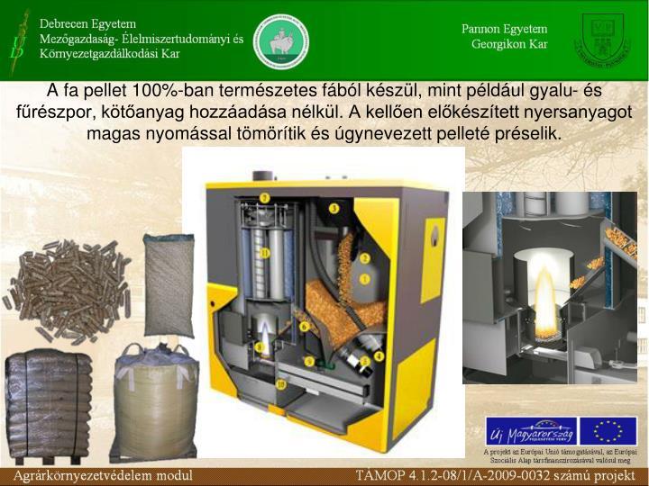 A fa pellet 100%-ban természetes fából készül, mint például gyalu- és fűrészpor, kötőanyag hozzáadása nélkül. A kellően előkészített nyersanyagot magas nyomással tömörítik és úgynevezett pelleté préselik.