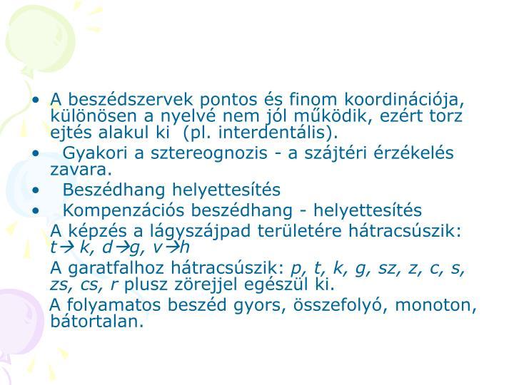 A beszédszervek pontos és finom koordinációja, különösen a nyelvé nem jól működik, ezért torz ejtés alakul ki  (pl. interdentális).