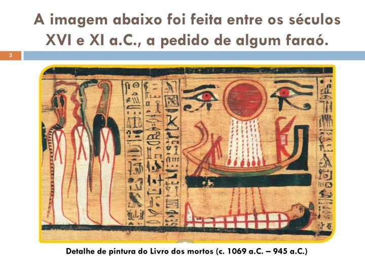 A imagem abaixo foi feita entre os séculos XVI e XI a.C., a pedido de algum faraó.
