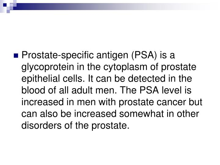 Prostate-specific antigen (PSA) is a glycoprotein in the cytoplasm of prostate epithelial cells. It can be detected in the blood of all adult men. The PSA level is increased in men with prostate cancer but can also be increased somewhat in other disorders of the prostate.