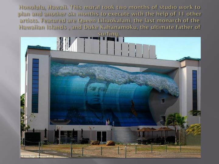 Honolulu, Hawaii. This mural took two months of studio work to plan and another six months to execute with the help of 11 other artists. Featured are Queen Liliuokalani, the last monarch of the Hawaiian Islands , and Duke