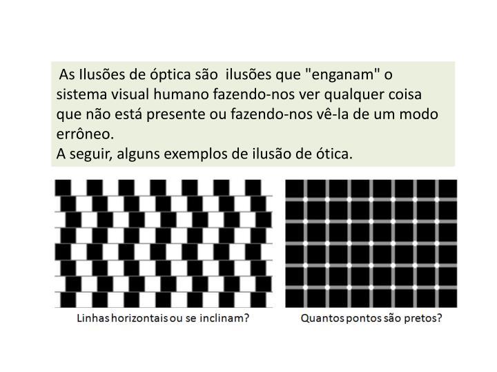 """As Ilusões de óptica são ilusõesque """"enganam"""" o sistemavisualhumano fazendo-nos ver qualquer coisa que não está presente ou fazendo-nos vê-la de um modo errôneo."""