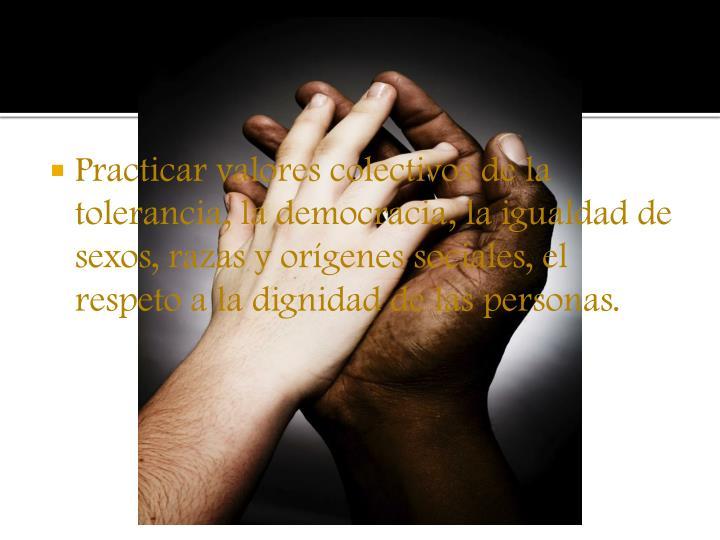 Practicar valores colectivos de la tolerancia, la democracia, la igualdad de sexos, razas y orígenes sociales, el respeto a la dignidad de las personas.