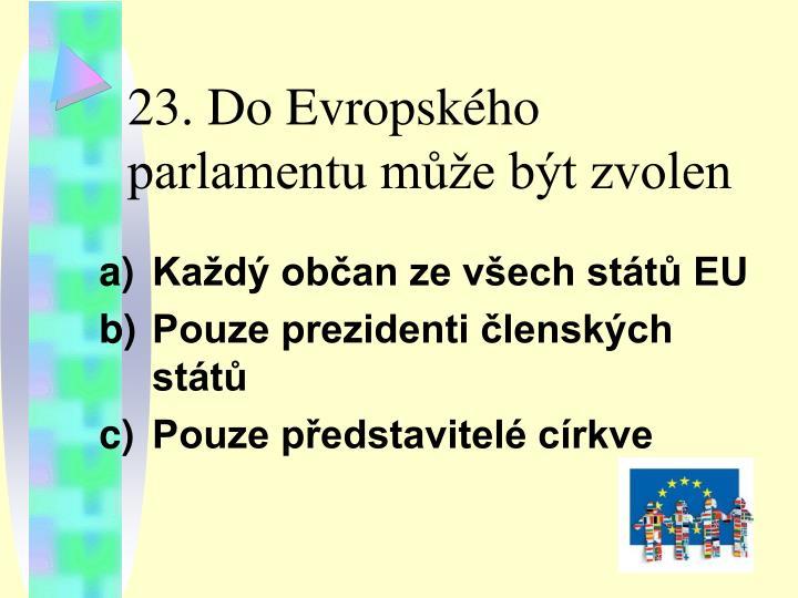 23. Do Evropského parlamentu může být zvolen
