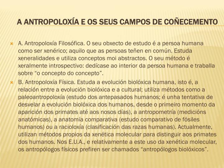 """A. Antropoloxía Filosófica. O seu obxecto de estudo é a persoa humana como ser xenérico; aquilo que as persoas teñen en común. Estuda xeneralidades e utiliza conceptos moi abstractos. O seu método é xeralmente introspectivo: dedícase ao interior da persoa humana e traballa sobre """"o concepto do concepto""""."""