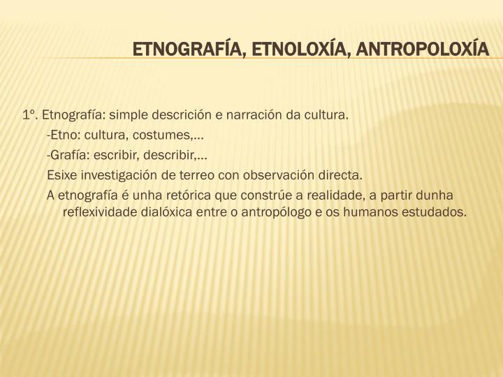 1º. Etnografía: simple descrición e narración da cultura.