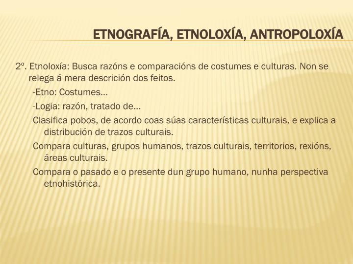 2º. Etnoloxía: Busca razóns e comparacións de costumes e culturas. Non se relega á mera descrición dos feitos.