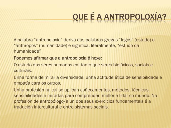 """A palabra """"antropoloxía"""" deriva das palabras gregas """"logos"""" (estudo) e """"anthropos"""" (humanidade) e significa, literalmente, """"estudo da humanidade"""""""