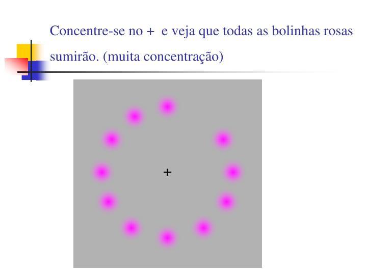 Concentre-se no + e veja que todas as bolinhas rosas sumirão. (muita concentração)