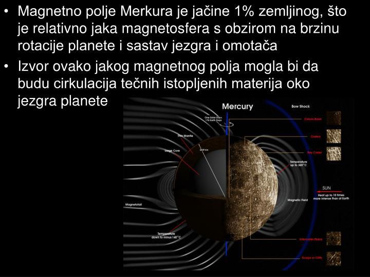 Magnetno polje Merkura je jačine 1% zemljinog, što je relativno jaka magnetosfera s obzirom na brzinu rotacije planete i sastav jezgra i omotača