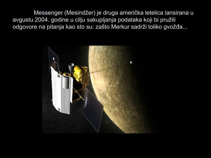 Messenger (Mesindžer) je druga američka letelica lansirana u avgustu 2004. godine u cilju sakupljanja podataka koji bi pružili odgovore na pitanja kao sto su: zašto Merkur sadrži toliko gvožđa...