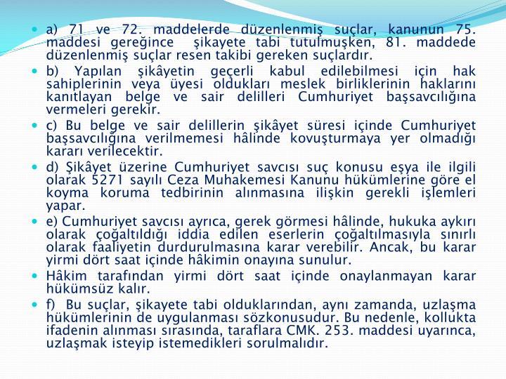 a) 71 ve 72. maddelerde düzenlenmiş suçlar, kanunun 75. maddesi gereğince  şikayete tabi tutulmuşken, 81. maddede düzenlenmiş suçlar resen takibi gereken suçlardır.