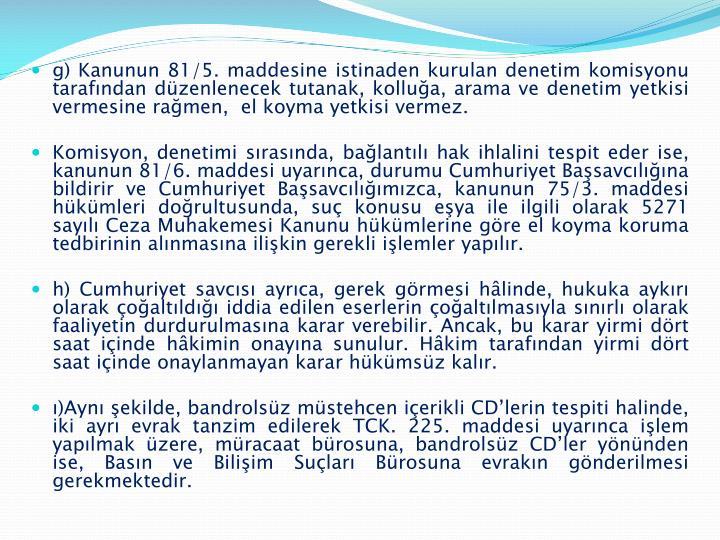 g) Kanunun 81/5. maddesine istinaden kurulan denetim komisyonu tarafından düzenlenecek tutanak, kolluğa, arama ve denetim yetkisi vermesine rağmen,  el koyma yetkisi vermez.