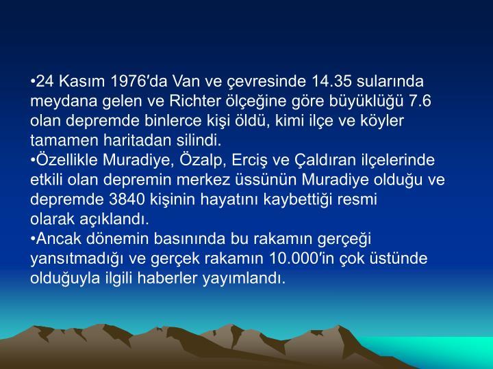 24 Kasım 1976′da Van ve çevresinde 14.35 sularında meydana gelen ve Richter ölçeğine göre büyüklüğü 7.6 olan depremde binlerce kişi öldü, kimi ilçe ve köyler tamamen haritadan silindi.