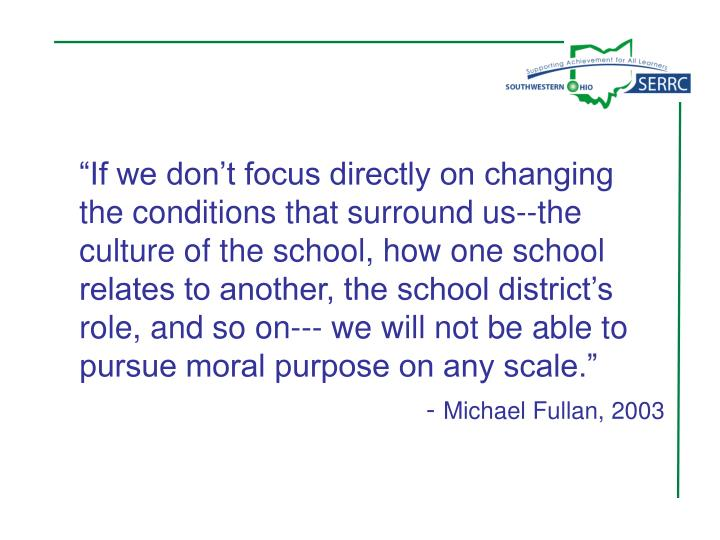 """""""If we don't focus directly on changing the conditions that surround us--the culture of the school, how one school relates to another, the school district's role, and so on--- we will not be able to pursue moral purpose on any scale."""""""