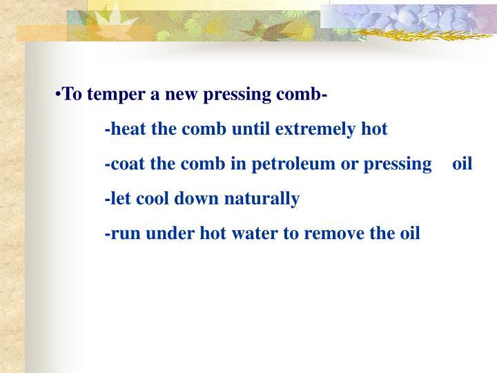 To temper a new pressing comb-
