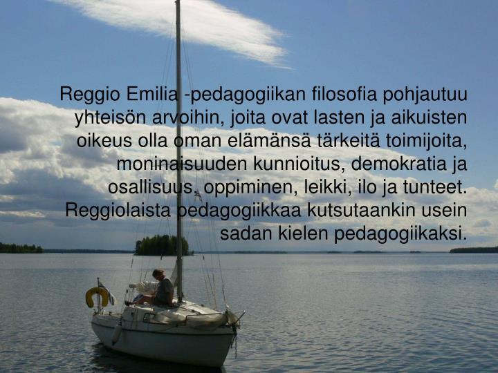 Reggio Emilia -pedagogiikan filosofia pohjautuu yhteisön arvoihin, joita ovat lasten ja aikuisten oikeus olla oman elämänsä tärkeitä toimijoita, moninaisuuden kunnioitus, demokratia ja osallisuus, oppiminen, leikki, ilo ja tunteet. Reggiolaista pedagogiikkaa kutsutaankin usein sadan kielen pedagogiikaksi.