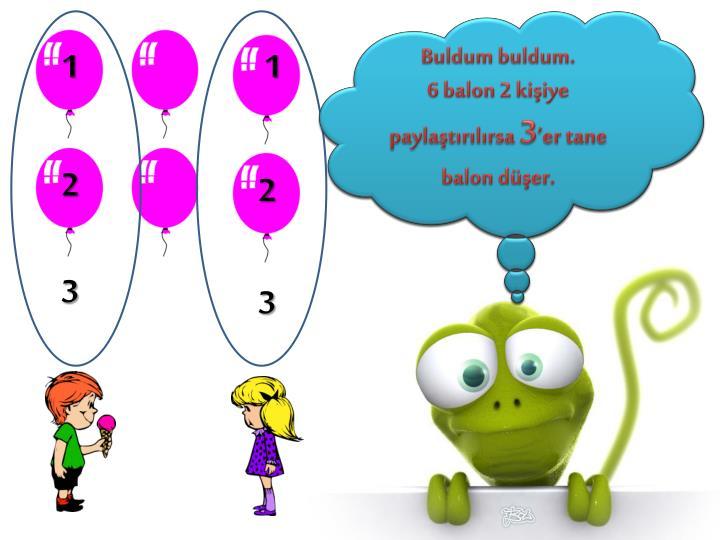 Merhaba  sevgili arkadaşlar  6 tane balonu iki arkadaş paylaşmak istiyorlar . Her birine kaçar tane balon düşer?