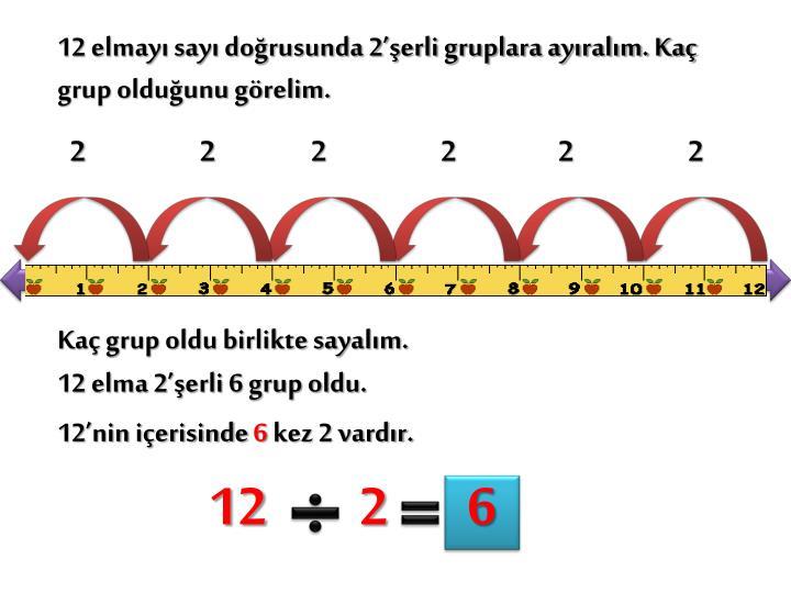 12 elmayı sayı doğrusunda 2'şerli gruplara ayıralım. Kaç grup olduğunu görelim.