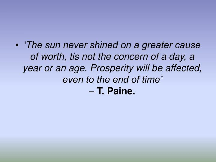 The sun never shined on a greater cause of worth, tis not the concern of a day, a year or an age. Prosperity will be affected, even to the end of time