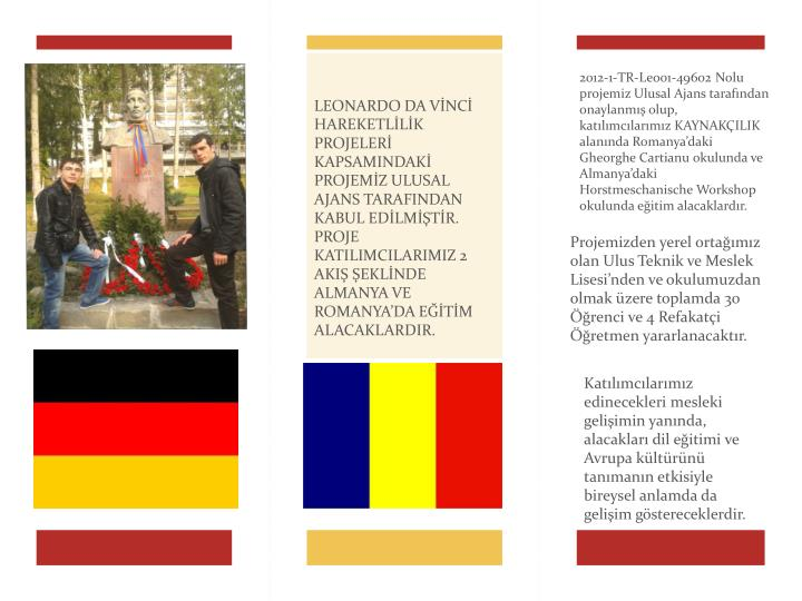 2012-1-TR-Leo01-49602 Nolu  projemiz Ulusal Ajans tarafından onaylanmış olup, katılımcılarımız KAYNAKÇILIK alanında Romanya'daki Gheorghe Cartianu okulunda ve Almanya'daki Horstmeschanische Workshop okulunda eğitim alacaklardır.