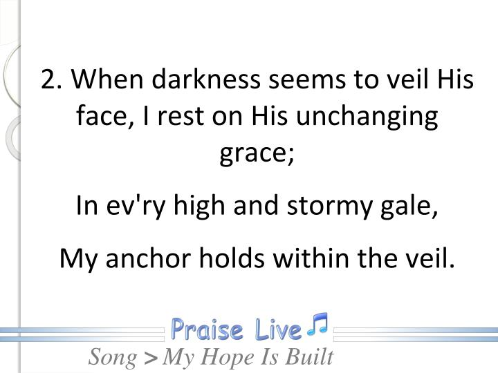 2. When darkness seems to veil His face, I rest on His unchanging grace;