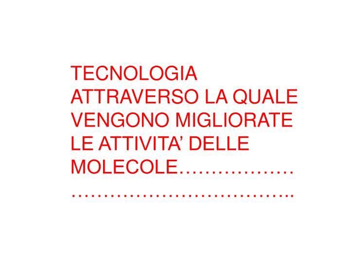 TECNOLOGIA ATTRAVERSO LA QUALE VENGONO MIGLIORATE LE ATTIVITA' DELLE MOLECOLE……………………………………………..