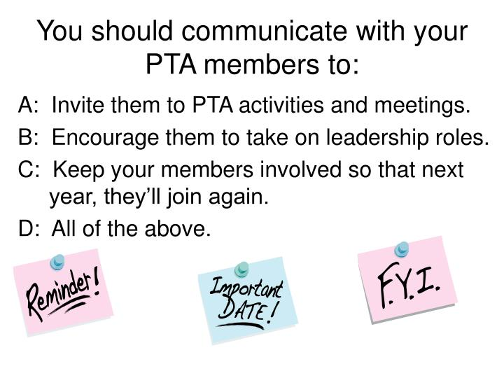 You should communicate with your PTA members to: