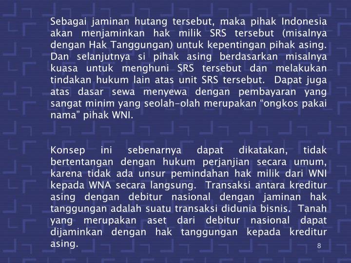 "Sebagai jaminan hutang tersebut, maka pihak Indonesia akan menjaminkan hak milik SRS tersebut (misalnya dengan Hak Tanggungan) untuk kepentingan pihak asing.  Dan selanjutnya si pihak asing berdasarkan misalnya kuasa untuk menghuni SRS tersebut dan melakukan tindakan hukum lain atas unit SRS tersebut.  Dapat juga atas dasar sewa menyewa dengan pembayaran yang sangat minim yang seolah-olah merupakan ""ongkos pakai nama"" pihak WNI."