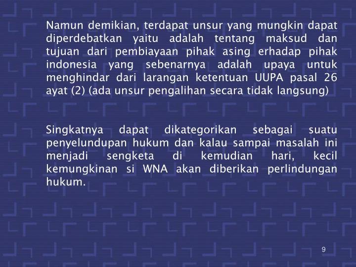 Namun demikian, terdapat unsur yang mungkin dapat diperdebatkan yaitu adalah tentang maksud dan tujuan dari pembiayaan pihak asing erhadap pihak indonesia yang sebenarnya adalah upaya untuk menghindar dari larangan ketentuan UUPA pasal 26 ayat (2) (ada unsur pengalihan secara tidak langsung)