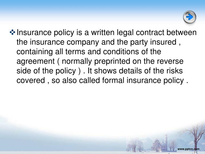 Insurance policy is a written legal contract between the insurance company and the party insured , containing all terms and conditions of the agreement ( normally preprinted on the reverse side of the policy ) . It shows details of the risks covered , so also called formal insurance policy .