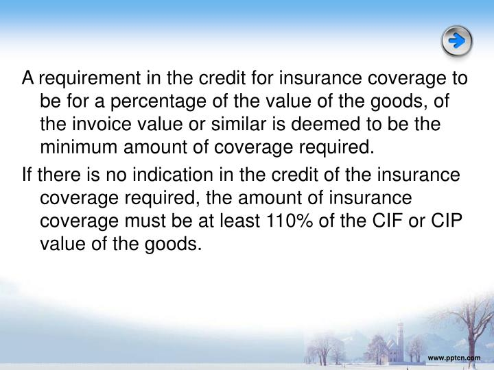 A requirement in the credit for insurance coverage to be for a percentage of the value of the goods, of the invoice value or similar is deemed to be the minimum amount of coverage required.