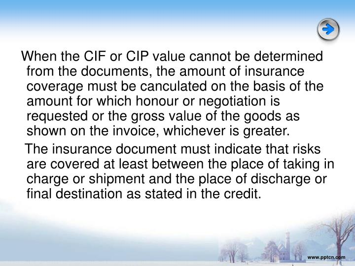 When the CIF or CIP value cannot be determined from the documents, the amount of insurance coverage must be canculated on the basis of the amount for which honour or negotiation is requested or the gross value of the goods as shown on the invoice, whichever is greater.