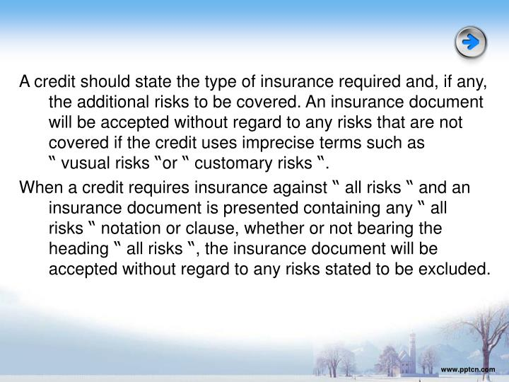 A credit should state the type of insurance required and, if any, the additional risks to be covered. An insurance document will be accepted without regard to any risks that are not covered if the credit uses imprecise terms such as