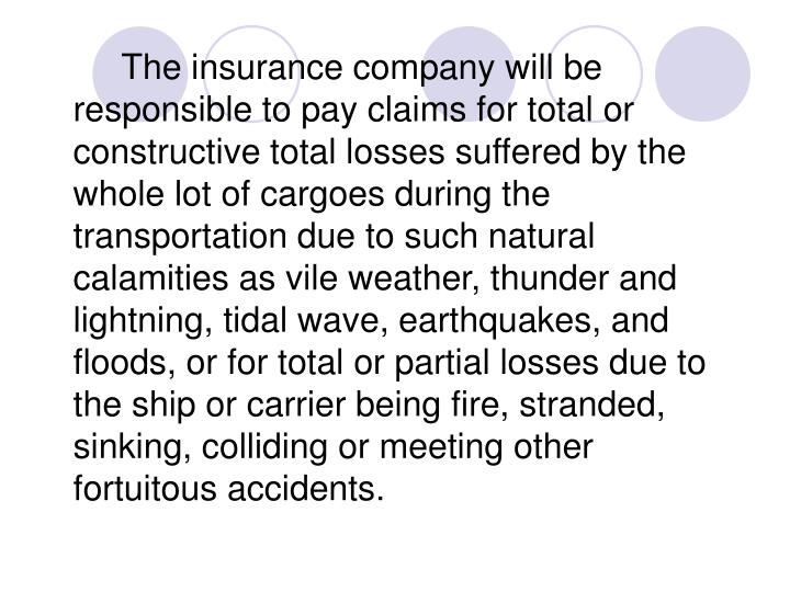 The insurance company will be responsible to pay claims for total or constructive total losses suffered by the whole lot of cargoes during the transportation due to such natural calamities as vile weather, thunder and lightning, tidal wave, earthquakes, and floods, or for total or partial losses due to the ship or carrier being fire, stranded, sinking, colliding or meeting other fortuitous accidents.