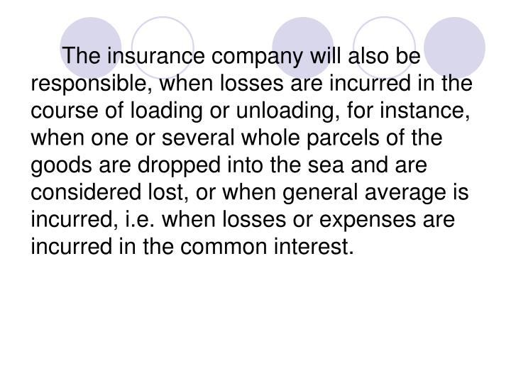The insurance company will also be responsible, when losses are incurred in the course of loading or unloading, for instance, when one or several whole parcels of the goods are dropped into the sea and are considered lost, or when general average is incurred, i.e. when losses or expenses are incurred in the common interest.