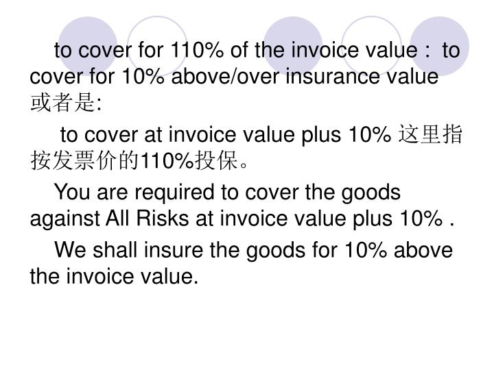 to cover for 110% of the invoice value :  to cover for 10% above/over insurance value
