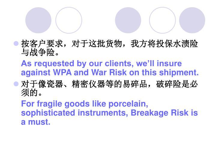 按客户要求,对于这批货物,我方将投保水渍险与战争险。