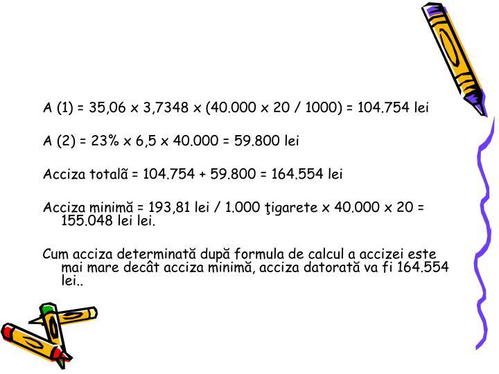 A (1) = 35,06 x 3,7348 x (40.000 x 20 / 1000) = 104.754 lei