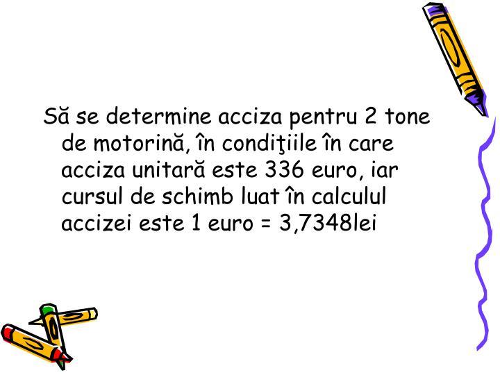 S se determine acciza pentru 2 tone de motorin, n condiiile n care acciza unitar este 336 euro, iar cursul de schimb luat n calculul accizei este 1 euro = 3,7348lei