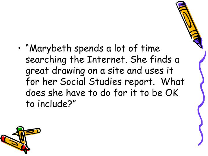 """Marybeth spends a lot of time searching the Internet. She finds a great drawing on a site and uses it for her Social Studies report.  What does she have to do for it to be OK to include?"""