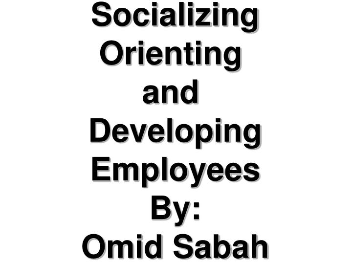 Socializing socializing orienting and developing employees by omid sabah